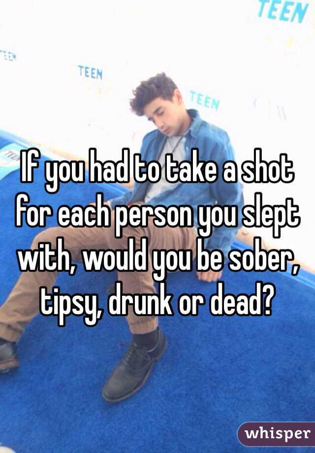 If you had to take a shot for each person you slept with, would you be sober, tipsy, drunk or dead?