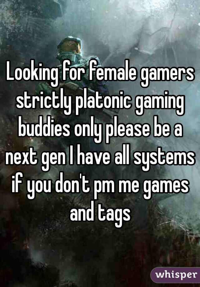 Looking for female gamers strictly platonic gaming buddies only please be a next gen I have all systems if you don't pm me games and tags
