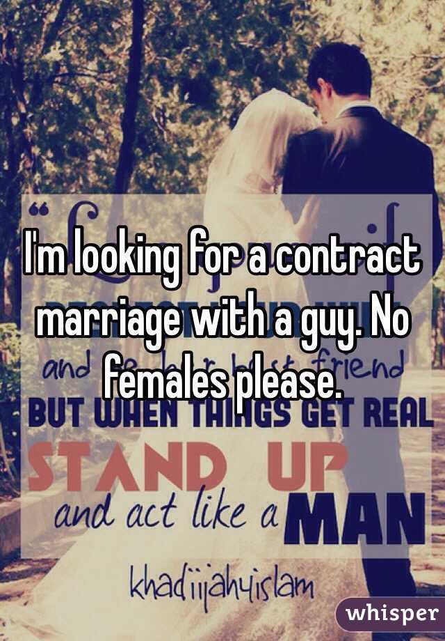 I'm looking for a contract marriage with a guy. No females please.
