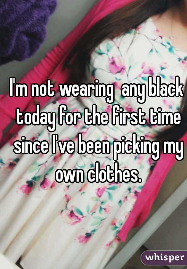 I'm not wearing  any black today for the first time since I've been picking my own clothes.