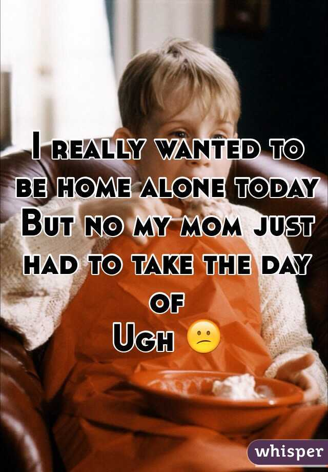 I really wanted to be home alone today But no my mom just had to take the day of Ugh 😕