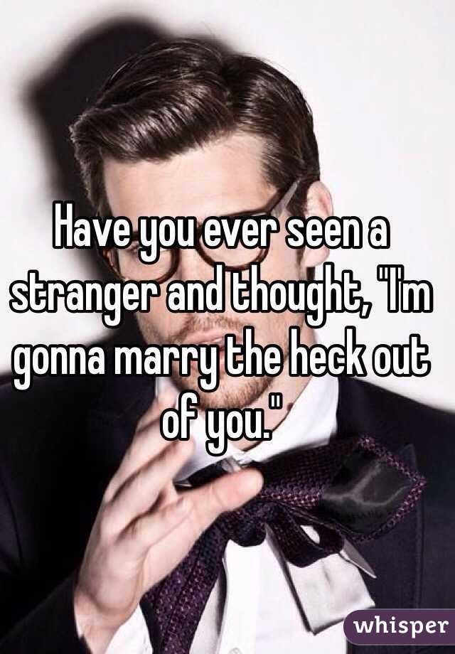 """Have you ever seen a stranger and thought, """"I'm gonna marry the heck out of you."""""""