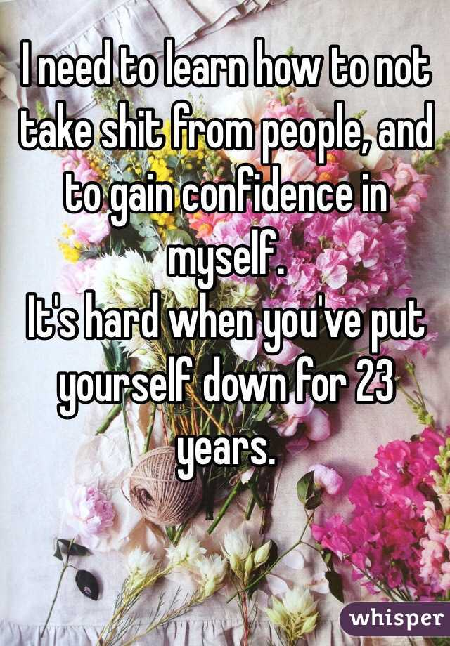 I need to learn how to not take shit from people, and to gain confidence in myself. It's hard when you've put yourself down for 23 years.