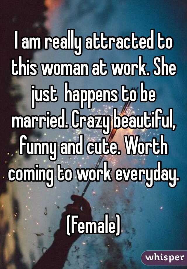 I am really attracted to this woman at work. She just  happens to be married. Crazy beautiful, funny and cute. Worth coming to work everyday.   (Female)
