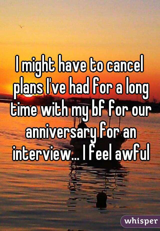 I might have to cancel plans I've had for a long time with my bf for our anniversary for an interview... I feel awful