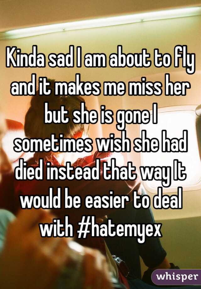 Kinda sad I am about to fly and it makes me miss her but she is gone I sometimes wish she had died instead that way It would be easier to deal with #hatemyex