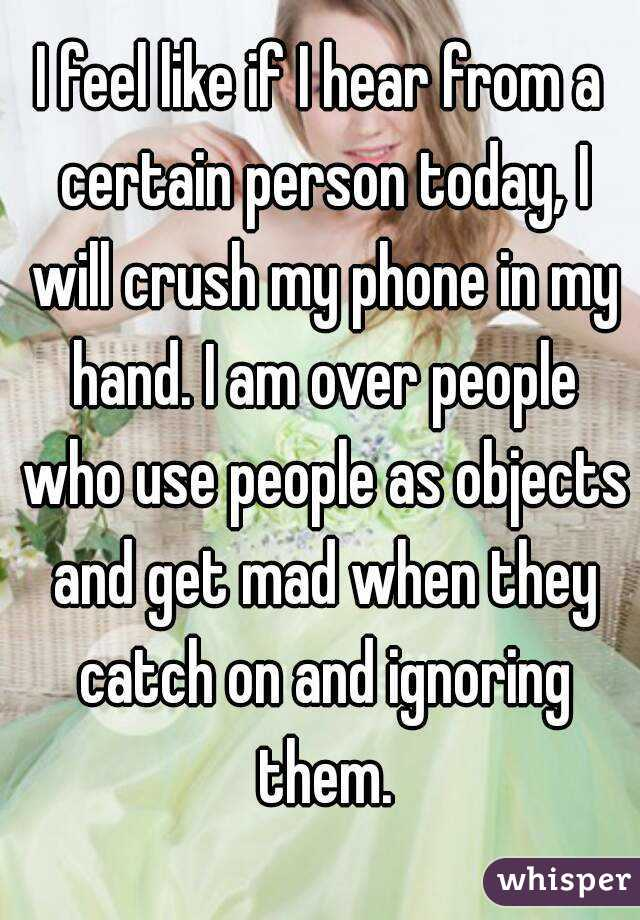 I feel like if I hear from a certain person today, I will crush my phone in my hand. I am over people who use people as objects and get mad when they catch on and ignoring them.