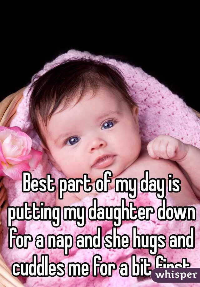 Best part of my day is putting my daughter down for a nap and she hugs and cuddles me for a bit first