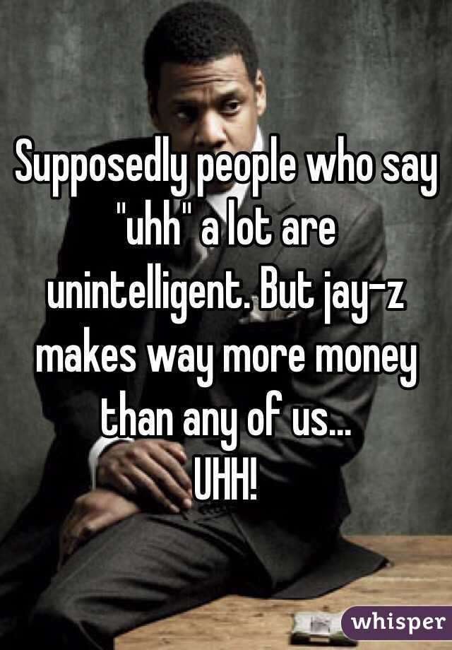 """Supposedly people who say """"uhh"""" a lot are unintelligent. But jay-z makes way more money than any of us...  UHH!"""