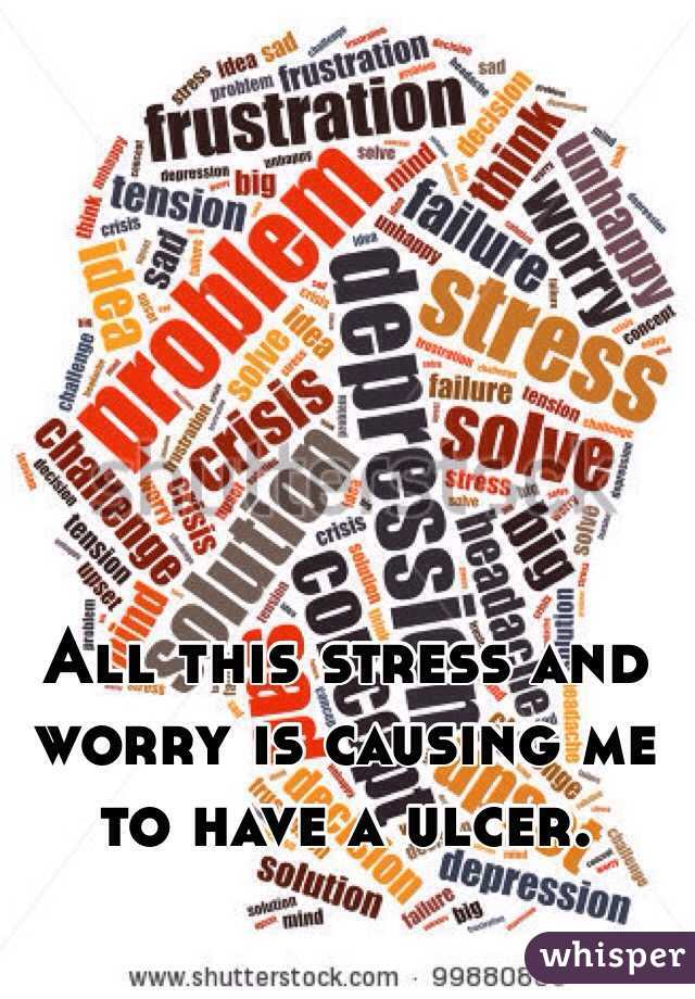 All this stress and worry is causing me to have a ulcer.