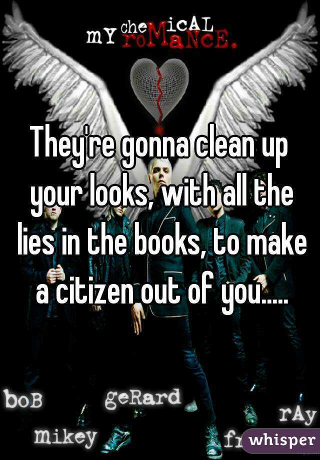 They're gonna clean up your looks, with all the lies in the books, to make a citizen out of you.....