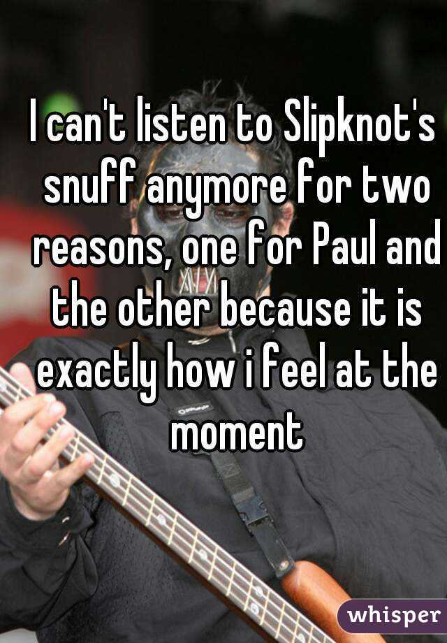 I can't listen to Slipknot's snuff anymore for two reasons, one for Paul and the other because it is exactly how i feel at the moment