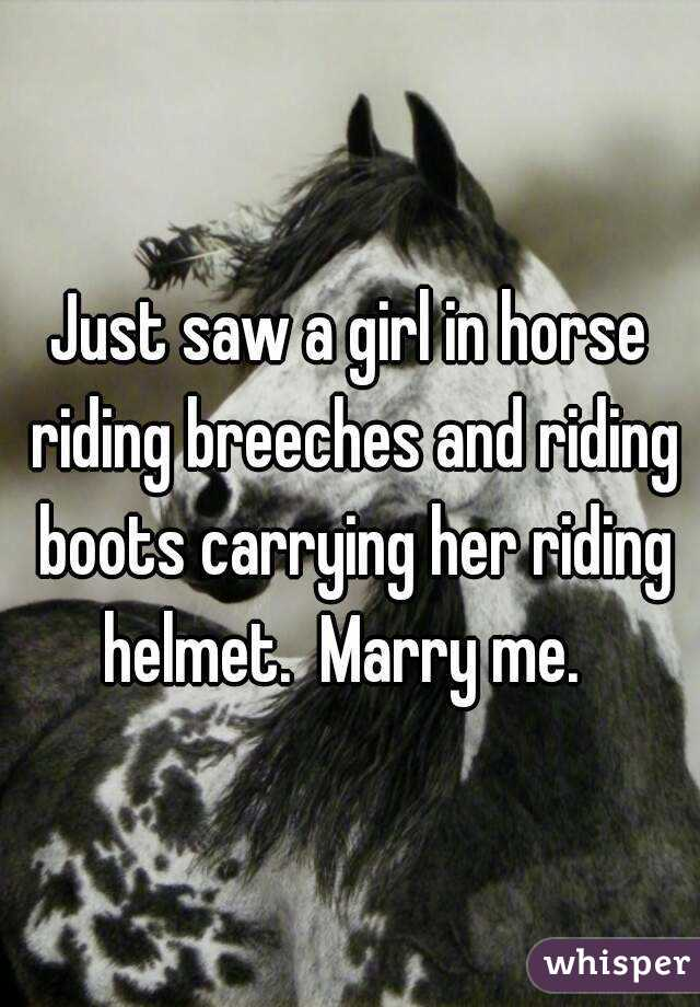 Just saw a girl in horse riding breeches and riding boots carrying her riding helmet.  Marry me.