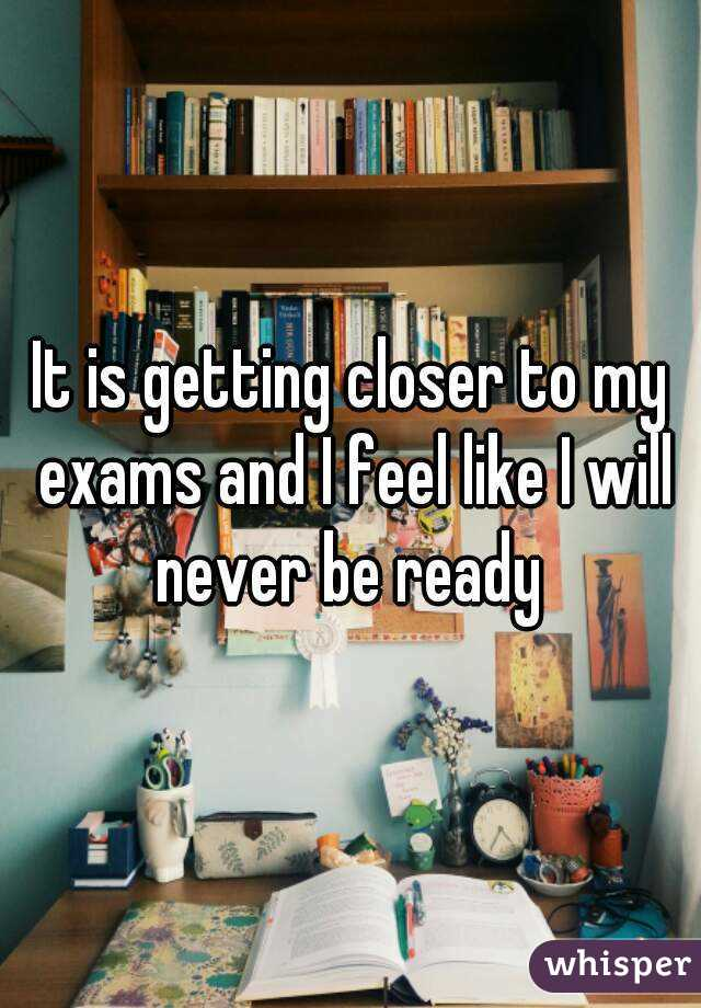 It is getting closer to my exams and I feel like I will never be ready