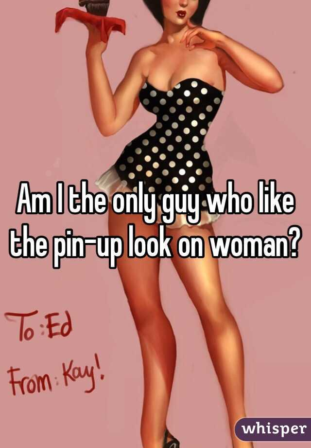 Am I the only guy who like the pin-up look on woman?