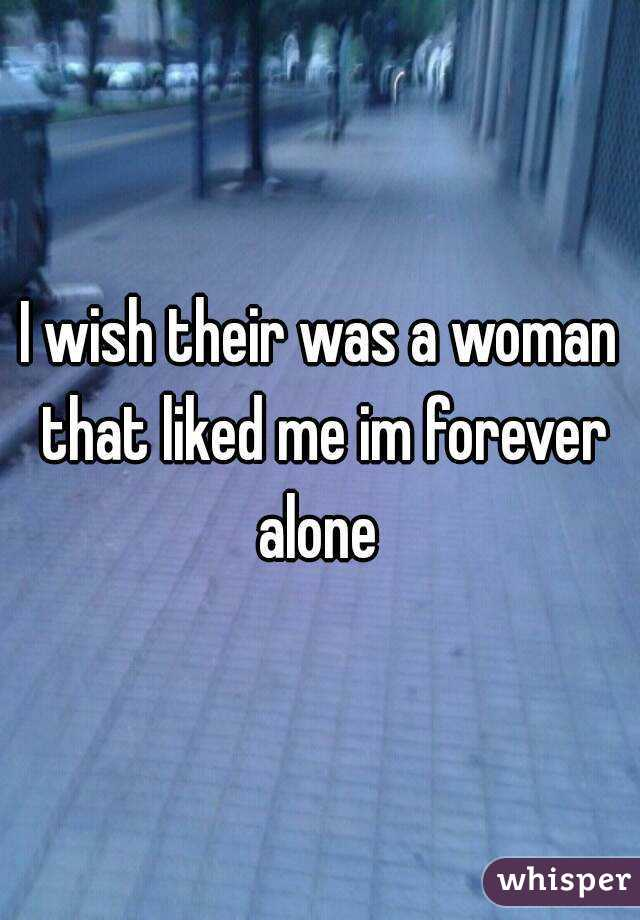 I wish their was a woman that liked me im forever alone