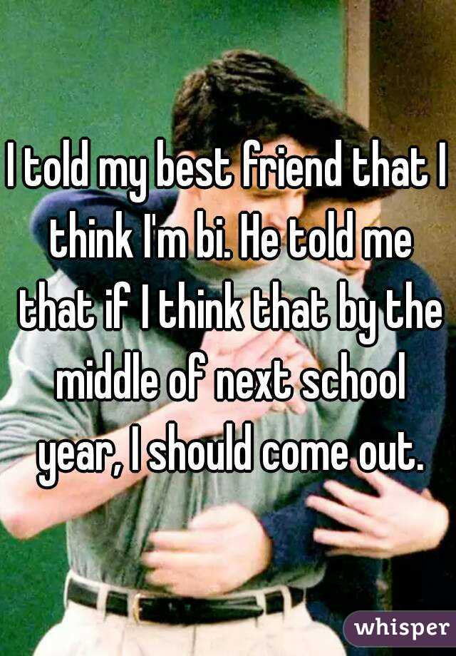 I told my best friend that I think I'm bi. He told me that if I think that by the middle of next school year, I should come out.