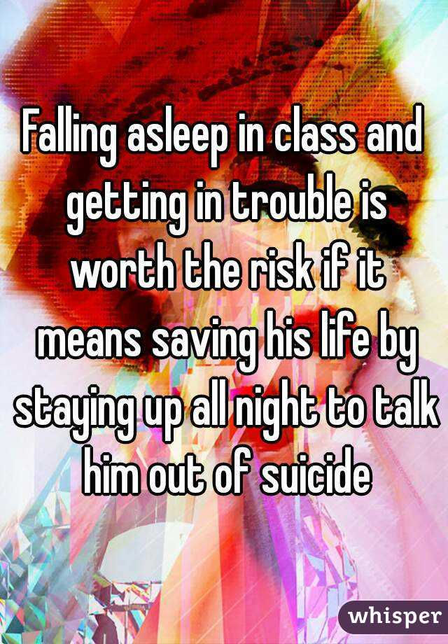 Falling asleep in class and getting in trouble is worth the risk if it means saving his life by staying up all night to talk him out of suicide