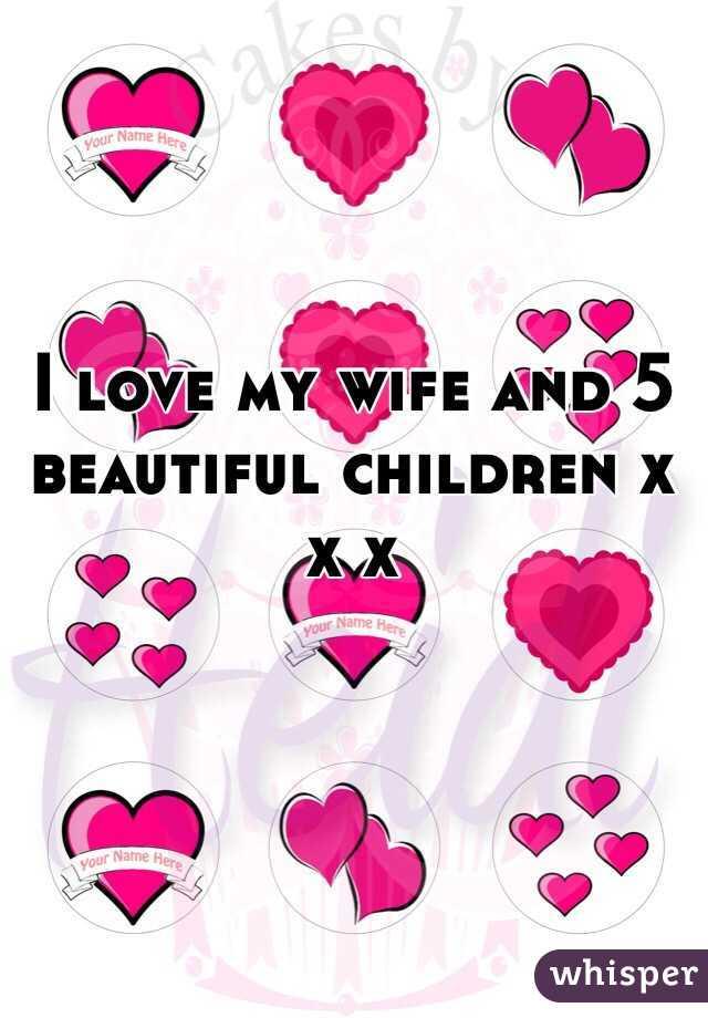 I love my wife and 5 beautiful children x x x