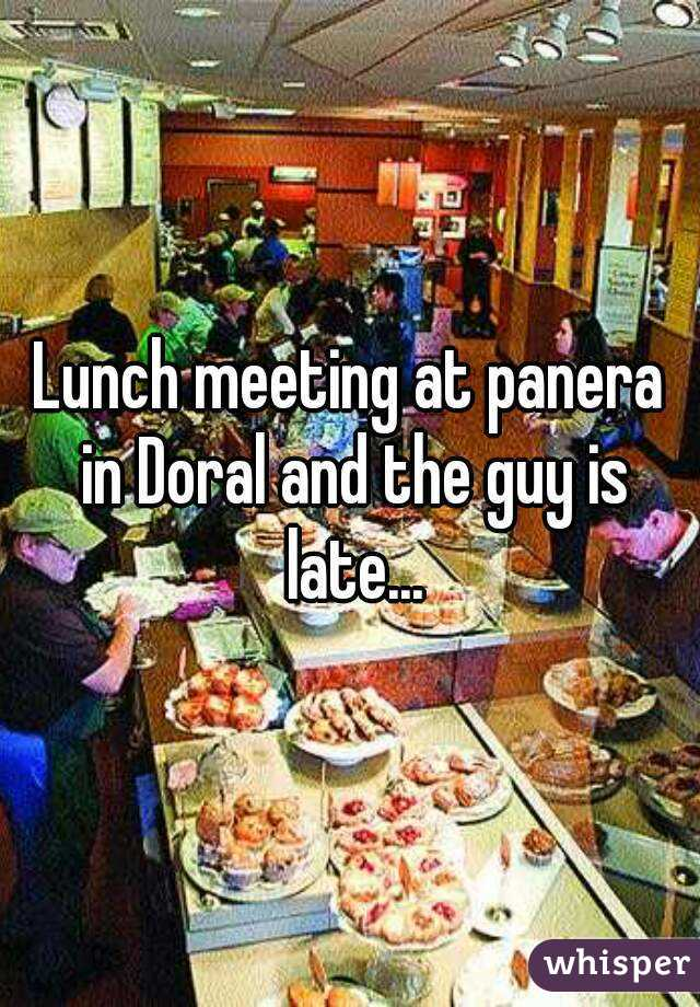 Lunch meeting at panera in Doral and the guy is late...