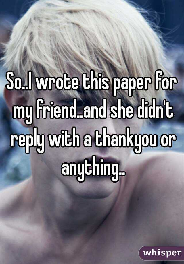 So..I wrote this paper for my friend..and she didn't reply with a thankyou or anything..