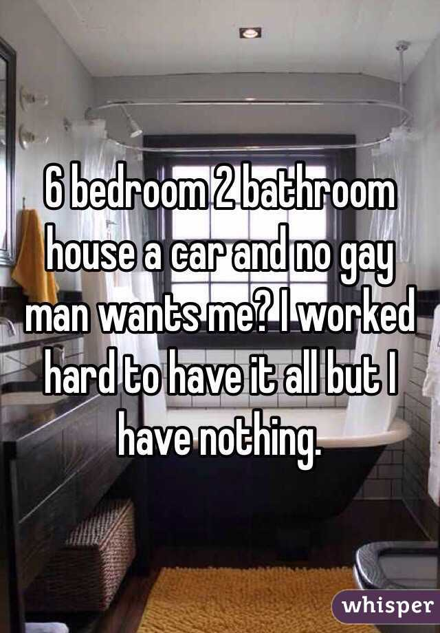 6 bedroom 2 bathroom house a car and no gay man wants me? I worked hard to have it all but I have nothing.