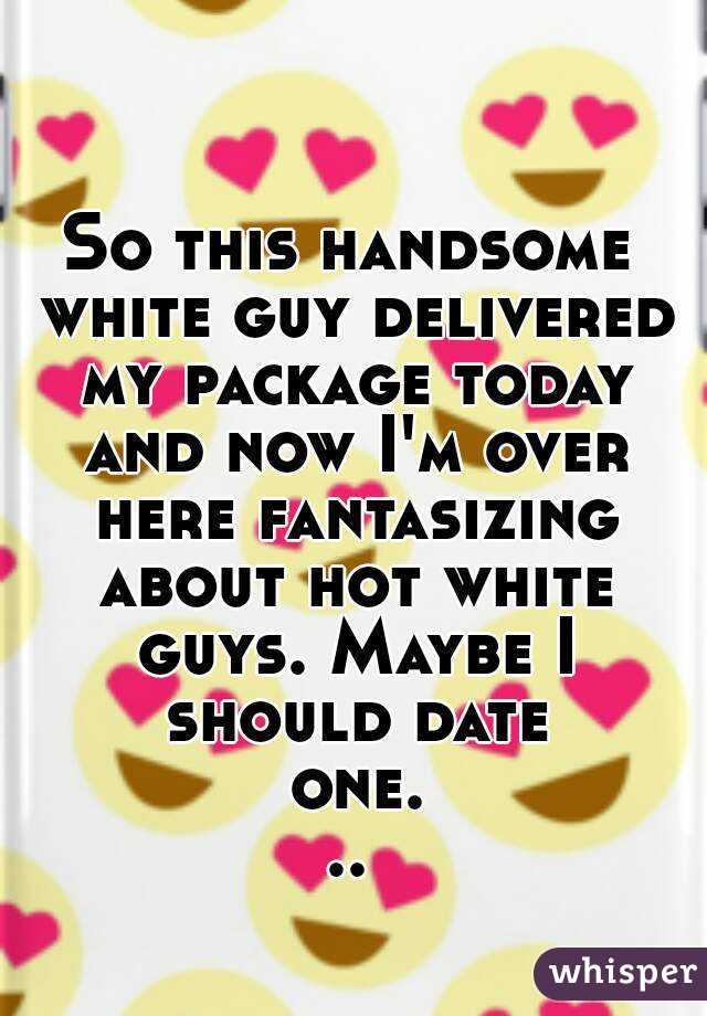 So this handsome white guy delivered my package today and now I'm over here fantasizing about hot white guys. Maybe I should date one...