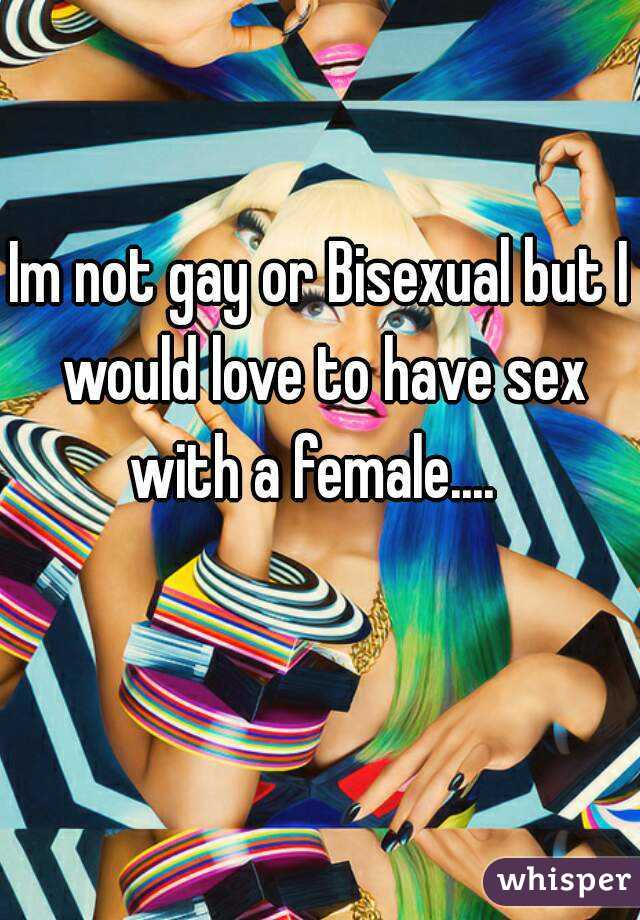 Im not gay or Bisexual but I would love to have sex with a female....