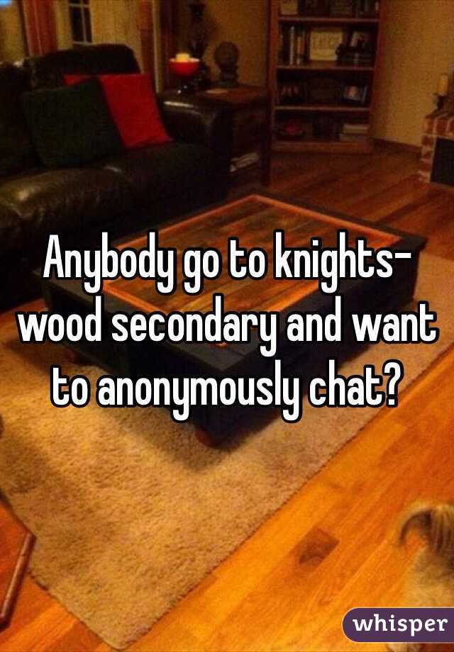 Anybody go to knights-wood secondary and want to anonymously chat?