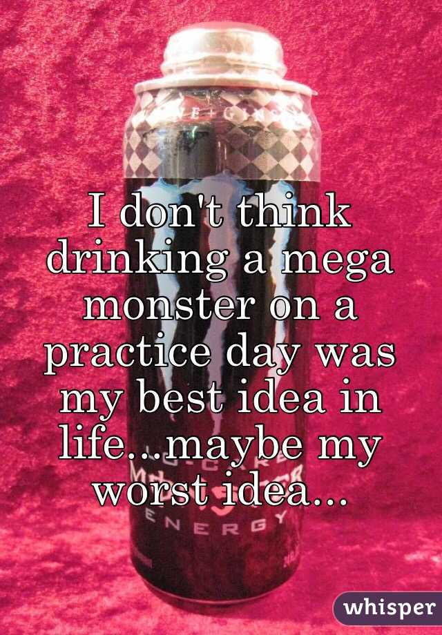 I don't think drinking a mega monster on a practice day was my best idea in life...maybe my worst idea...