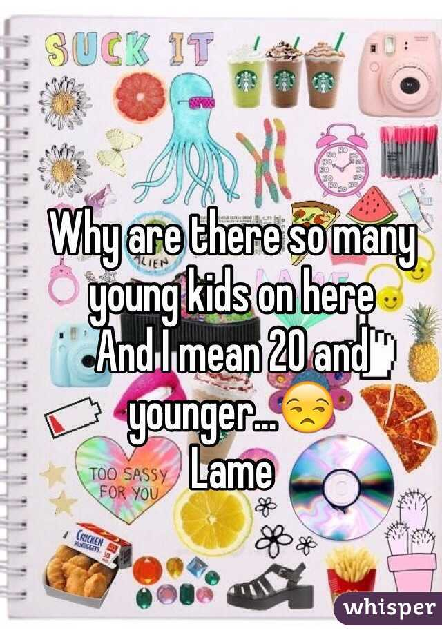 Why are there so many young kids on here And I mean 20 and younger...😒 Lame