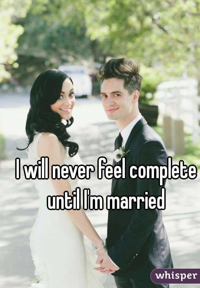 I will never feel complete until I'm married
