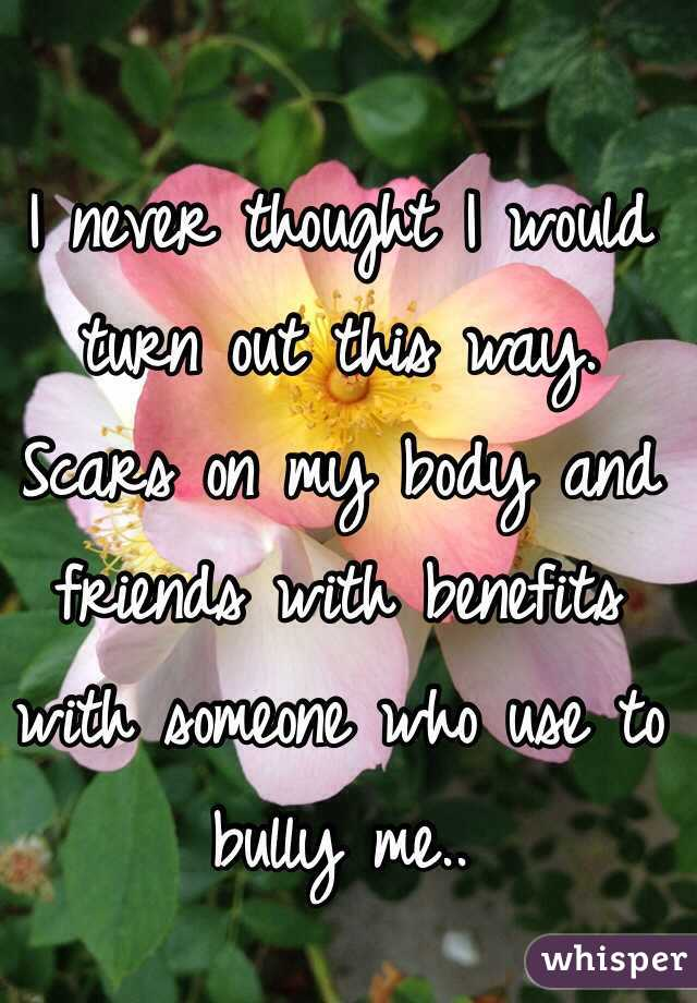 I never thought I would turn out this way. Scars on my body and friends with benefits with someone who use to bully me..