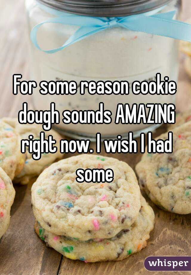 For some reason cookie dough sounds AMAZING right now. I wish I had some