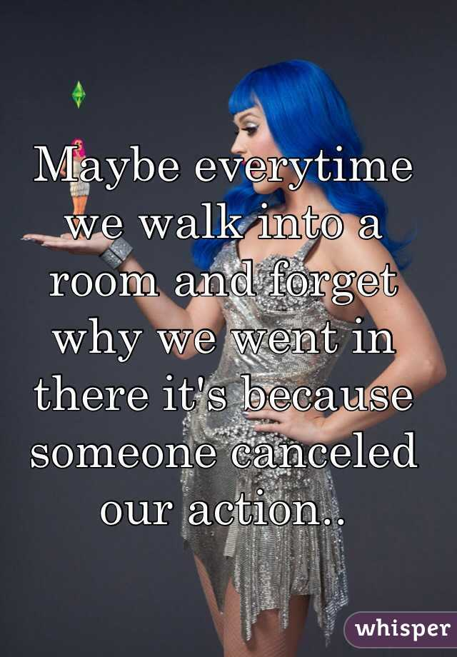 Maybe everytime we walk into a room and forget why we went in there it's because someone canceled our action..