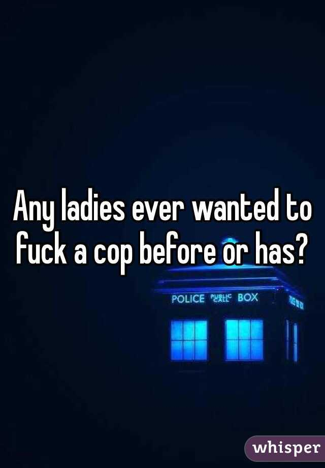 Any ladies ever wanted to fuck a cop before or has?