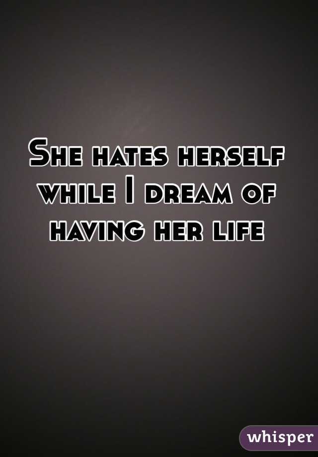 She hates herself while I dream of having her life