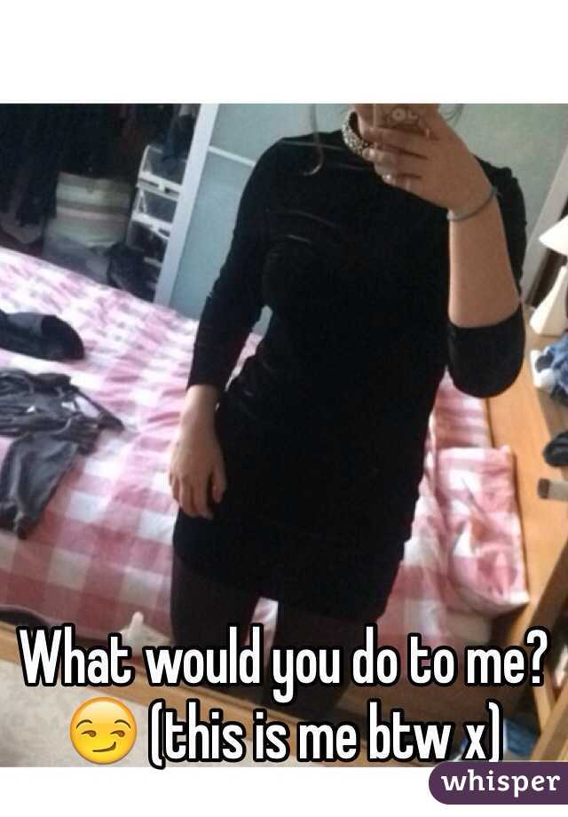 What would you do to me?😏 (this is me btw x)
