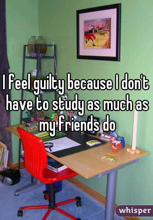 I feel guilty because I don't have to study as much as my friends do
