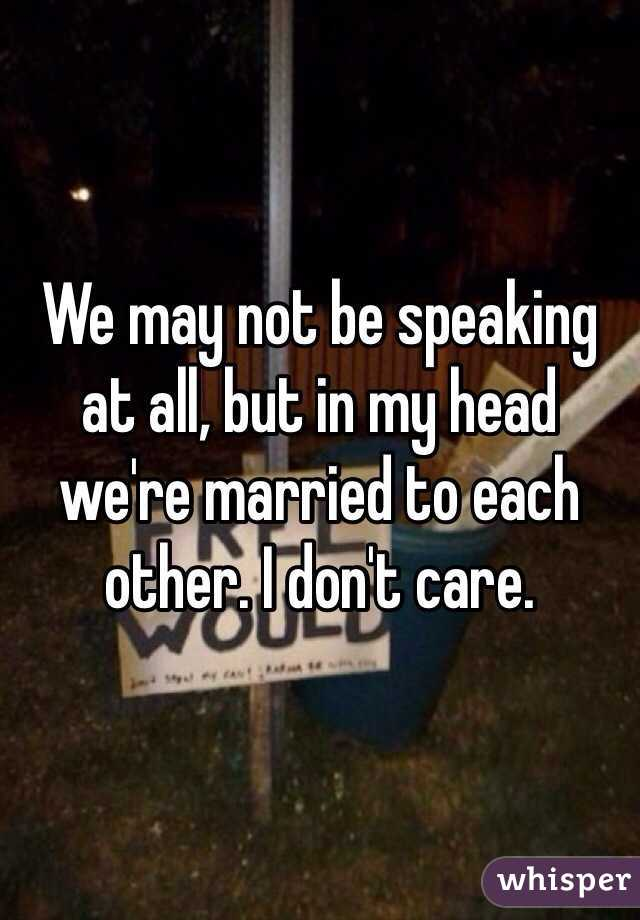 We may not be speaking at all, but in my head we're married to each other. I don't care.