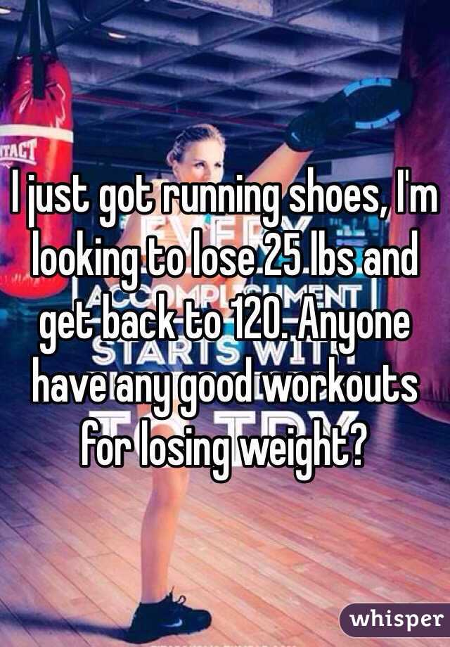 I just got running shoes, I'm looking to lose 25 lbs and get back to 120. Anyone have any good workouts for losing weight?
