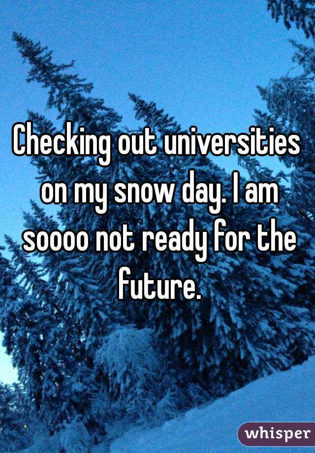 Checking out universities on my snow day. I am soooo not ready for the future.