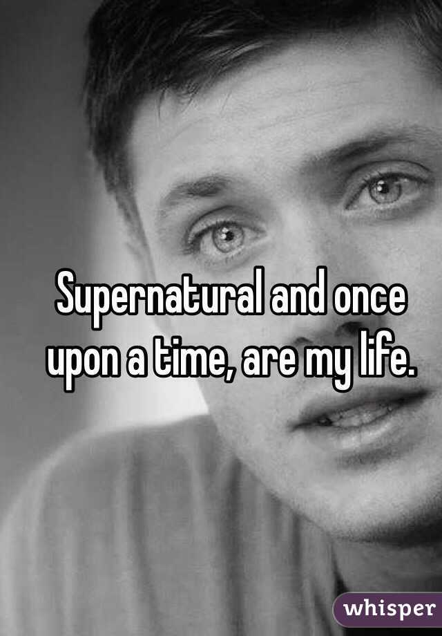 Supernatural and once upon a time, are my life.