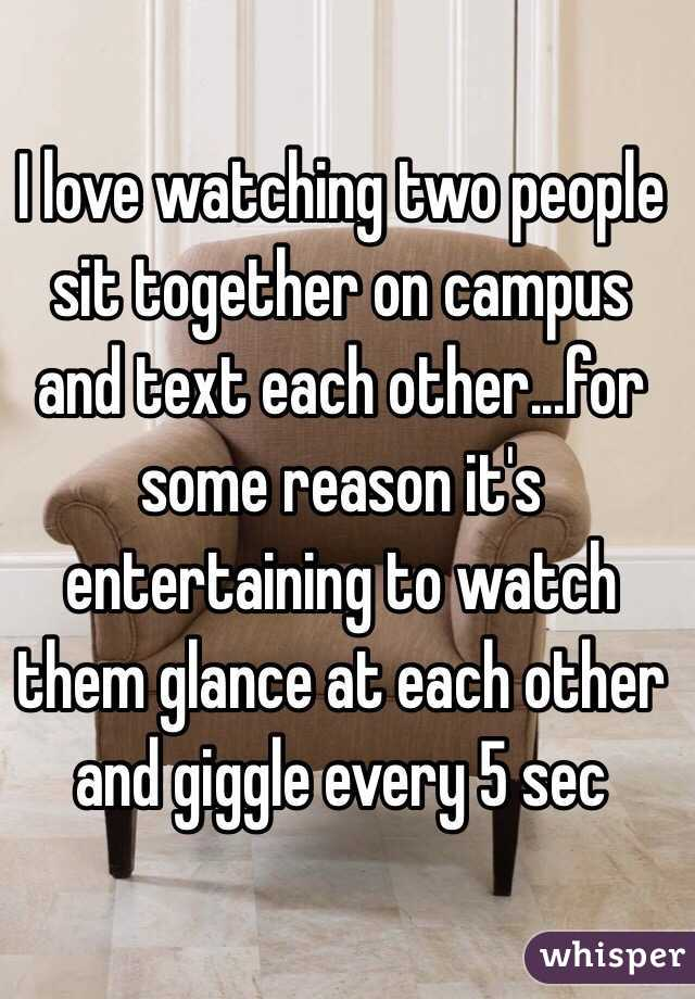 I love watching two people sit together on campus and text each other...for some reason it's entertaining to watch them glance at each other and giggle every 5 sec