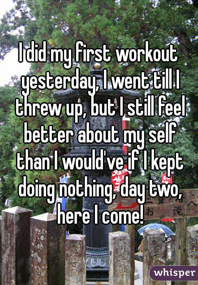 I did my first workout yesterday, I went till I threw up, but I still feel better about my self than I would've if I kept doing nothing, day two, here I come!