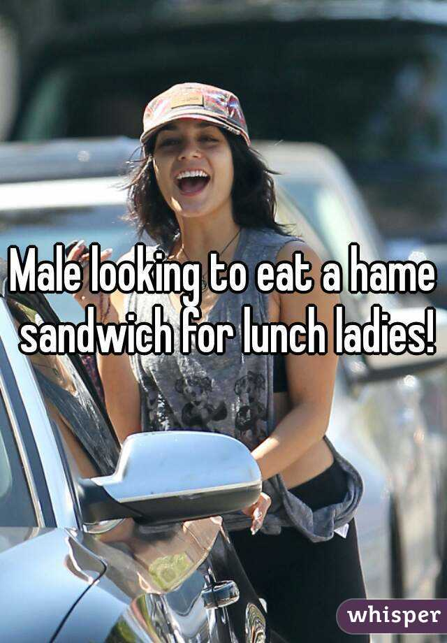 Male looking to eat a hame sandwich for lunch ladies!