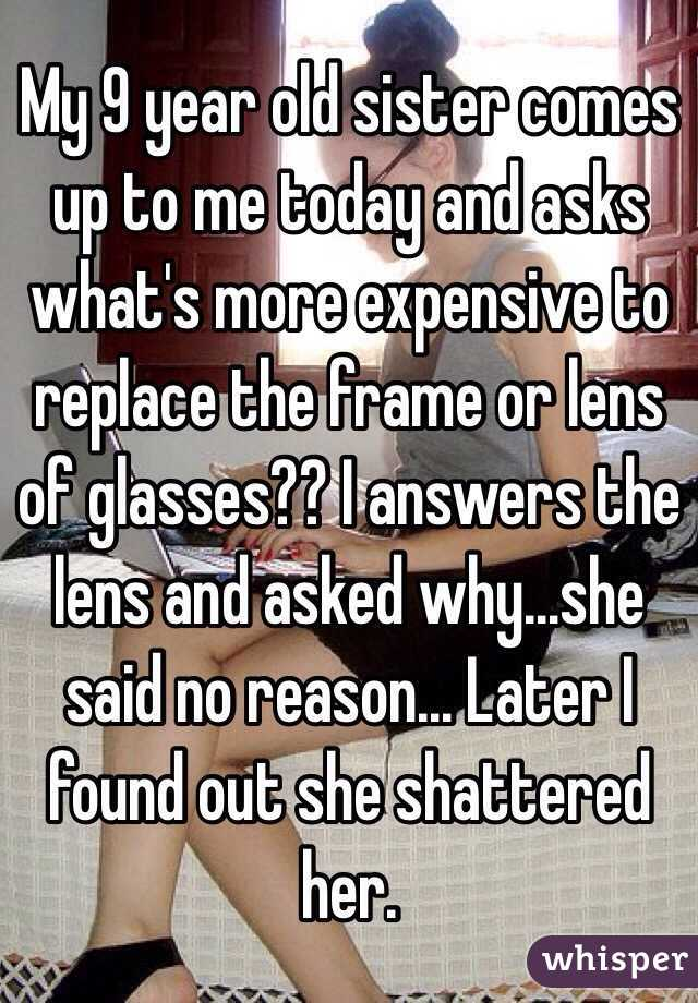 My 9 year old sister comes up to me today and asks what's more expensive to replace the frame or lens of glasses?? I answers the lens and asked why...she said no reason... Later I found out she shattered her.