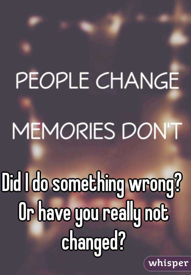 Did I do something wrong? Or have you really not changed?