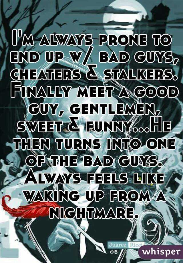 I'm always prone to end up w/ bad guys, cheaters & stalkers. Finally meet a good guy, gentlemen, sweet & funny...He then turns into one of the bad guys. Always feels like waking up from a nightmare.