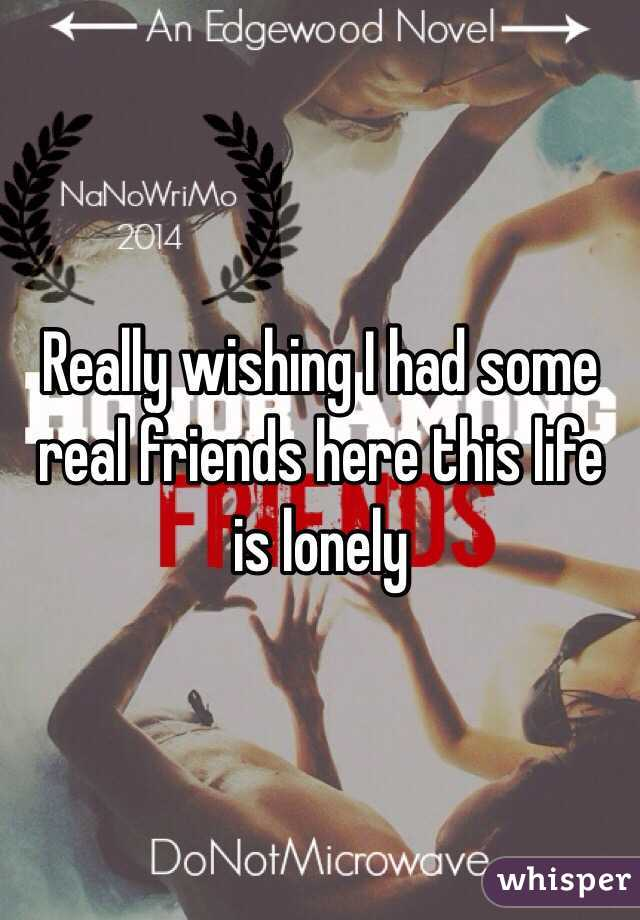 Really wishing I had some real friends here this life is lonely
